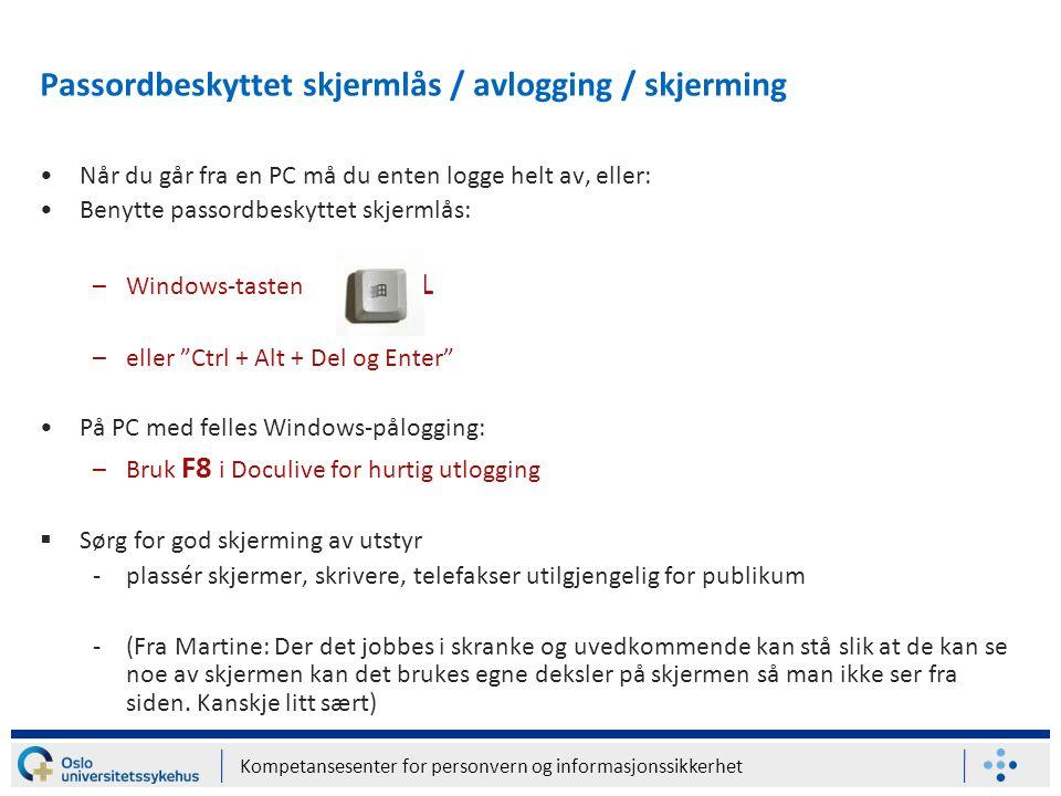 Kompetansesenter for personvern og informasjonssikkerhet Når du går fra en PC må du enten logge helt av, eller: Benytte passordbeskyttet skjermlås: –Windows-tasten + L –eller Ctrl + Alt + Del og Enter På PC med felles Windows-pålogging: –Bruk F8 i Doculive for hurtig utlogging  Sørg for god skjerming av utstyr -plassér skjermer, skrivere, telefakser utilgjengelig for publikum -(Fra Martine: Der det jobbes i skranke og uvedkommende kan stå slik at de kan se noe av skjermen kan det brukes egne deksler på skjermen så man ikke ser fra siden.