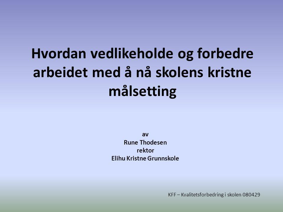 Hvordan vedlikeholde og forbedre arbeidet med å nå skolens kristne målsetting av Rune Thodesen rektor Elihu Kristne Grunnskole KFF – Kvalitetsforbedring i skolen 080429