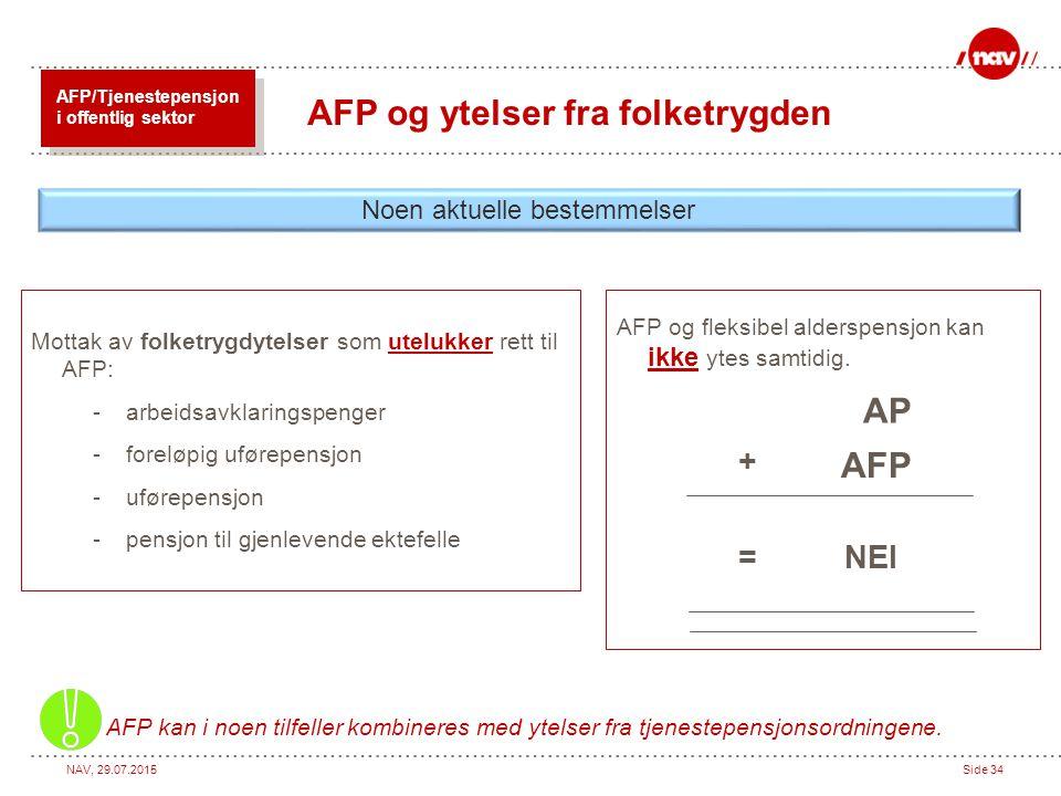 NAV, 29.07.2015Side 34 AFP og fleksibel alderspensjon kan ikke ytes samtidig. AP AFP + =NEI Noen aktuelle bestemmelser AFP og ytelser fra folketrygden