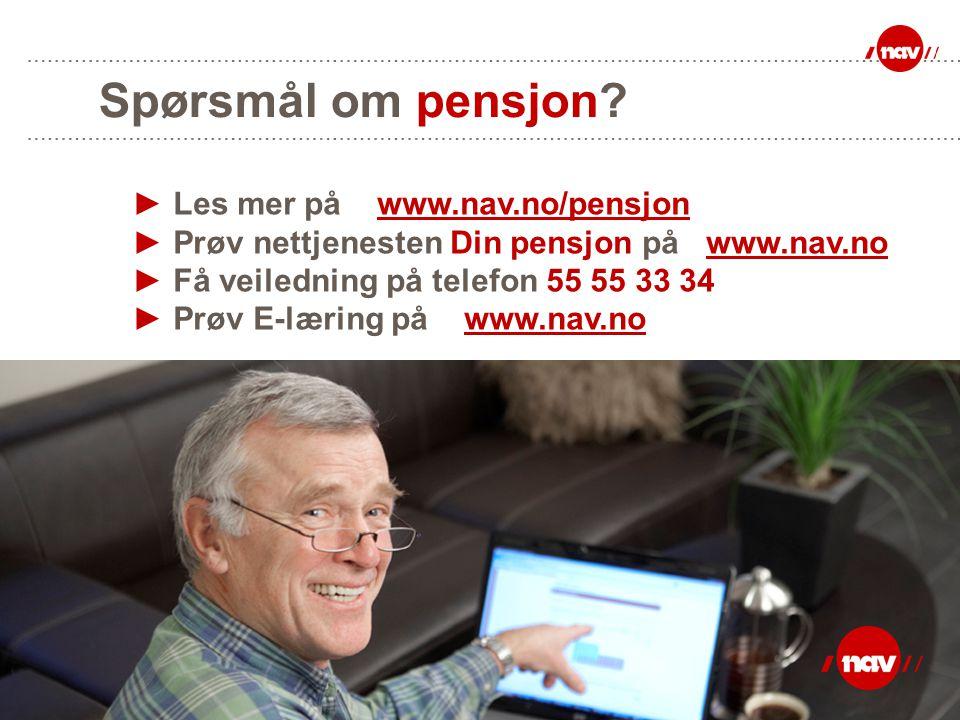 Spørsmål om pensjon? ► Les mer på www.nav.no/pensjon ► Prøv nettjenesten Din pensjon på www.nav.no ► Få veiledning på telefon 55 55 33 34 ► Prøv E-lær