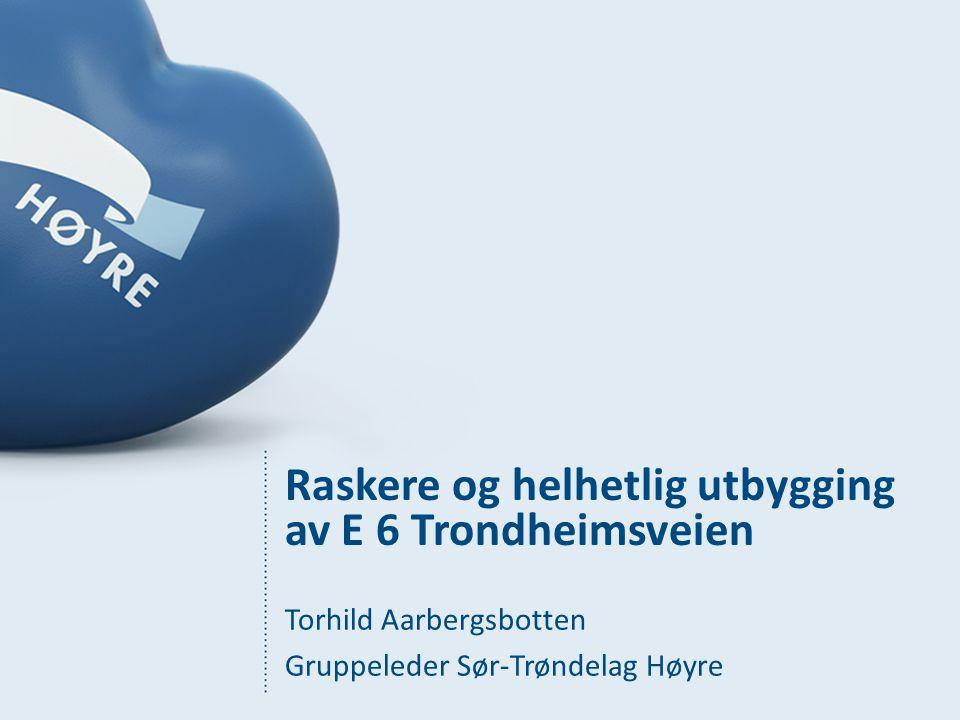 Raskere og helhetlig utbygging av E 6 Trondheimsveien Torhild Aarbergsbotten Gruppeleder Sør-Trøndelag Høyre