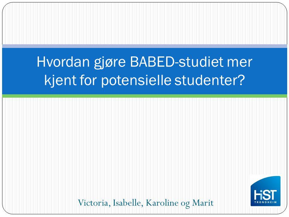 Victoria, Isabelle, Karoline og Marit Hvordan gjøre BABED-studiet mer kjent for potensielle studenter?