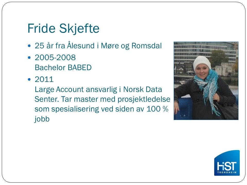 Fride Skjefte 25 år fra Ålesund i Møre og Romsdal 2005-2008 Bachelor BABED 2011 Large Account ansvarlig i Norsk Data Senter. Tar master med prosjektle