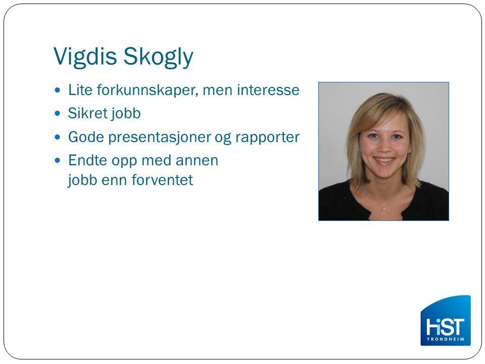Vigdis Skogly Lite forkunnskaper, men interesse Sikret jobb Gode presentasjoner og rapporter Endte opp med annen jobb enn forventet