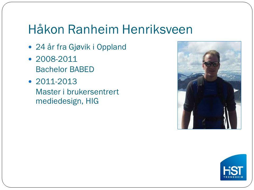 Håkon Ranheim Henriksveen 24 år fra Gjøvik i Oppland 2008-2011 Bachelor BABED 2011-2013 Master i brukersentrert mediedesign, HIG