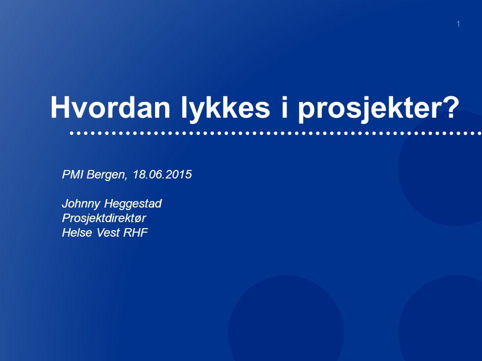 Hvordan lykkes i prosjekter? 1 PMI Bergen, 18.06.2015 Johnny Heggestad Prosjektdirektør Helse Vest RHF