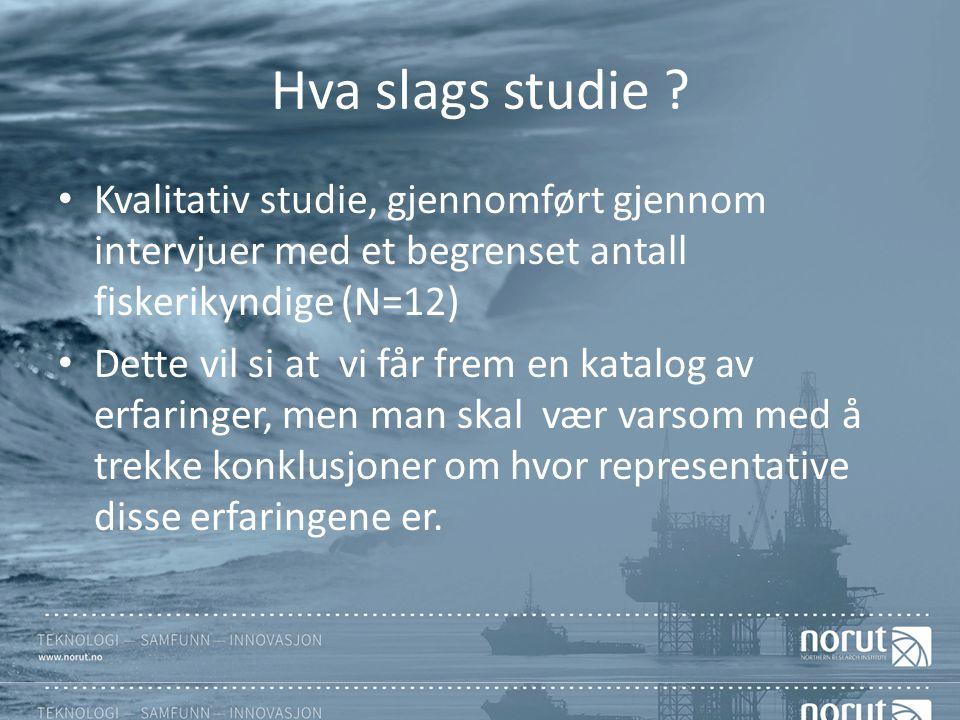 Hva slags studie ? Kvalitativ studie, gjennomført gjennom intervjuer med et begrenset antall fiskerikyndige (N=12) Dette vil si at vi får frem en kata