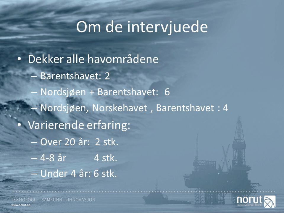 Om de intervjuede Dekker alle havområdene – Barentshavet: 2 – Nordsjøen + Barentshavet: 6 – Nordsjøen, Norskehavet, Barentshavet : 4 Varierende erfaring: – Over 20 år: 2 stk.