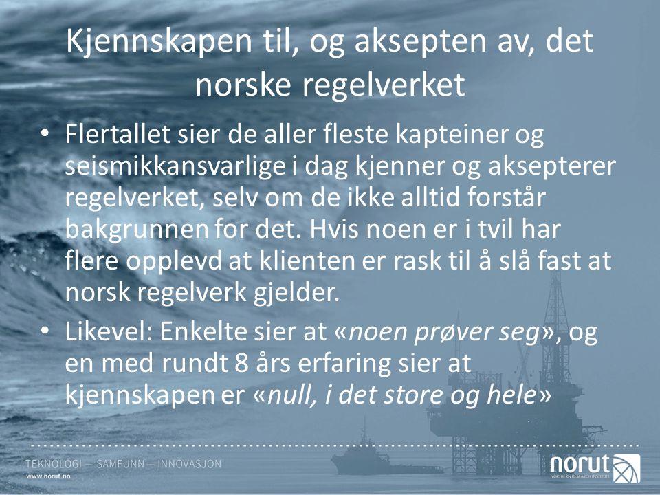 Kjennskapen til, og aksepten av, det norske regelverket Flertallet sier de aller fleste kapteiner og seismikkansvarlige i dag kjenner og aksepterer regelverket, selv om de ikke alltid forstår bakgrunnen for det.