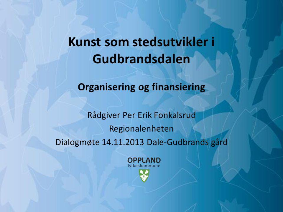 Mulighetenes Oppland Kunst som stedsutvikler i Gudbrandsdalen Organisering og finansiering Rådgiver Per Erik Fonkalsrud Regionalenheten Dialogmøte 14.