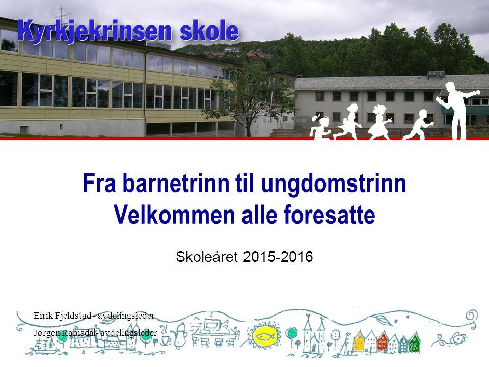 Fra barnetrinn til ungdomstrinn Velkommen alle foresatte Skoleåret 2015-2016 Eirik Fjeldstad - avdelingsleder Jørgen Ramsdal- avdelingsleder