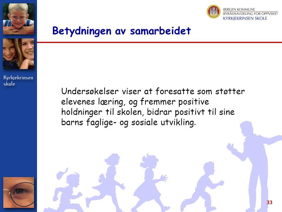 33 Betydningen av samarbeidet Undersøkelser viser at foresatte som støtter elevenes læring, og fremmer positive holdninger til skolen, bidrar positivt til sine barns faglige- og sosiale utvikling.