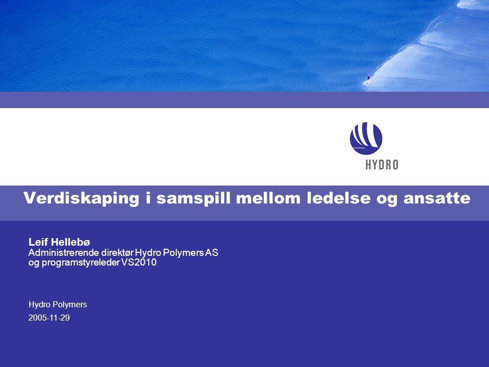Hydro Polymers 2005-11-29 Leif Hellebø Administrerende direktør Hydro Polymers AS og programstyreleder VS2010 Verdiskaping i samspill mellom ledelse o