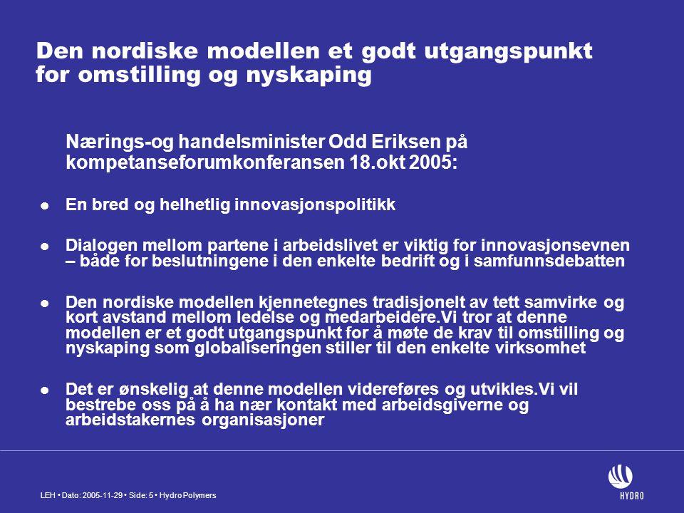 LEH Dato: 2005-11-29 Side: 5 Hydro Polymers Den nordiske modellen et godt utgangspunkt for omstilling og nyskaping Nærings-og handelsminister Odd Eriksen på kompetanseforumkonferansen 18.okt 2005: En bred og helhetlig innovasjonspolitikk Dialogen mellom partene i arbeidslivet er viktig for innovasjonsevnen – både for beslutningene i den enkelte bedrift og i samfunnsdebatten Den nordiske modellen kjennetegnes tradisjonelt av tett samvirke og kort avstand mellom ledelse og medarbeidere.Vi tror at denne modellen er et godt utgangspunkt for å møte de krav til omstilling og nyskaping som globaliseringen stiller til den enkelte virksomhet Det er ønskelig at denne modellen videreføres og utvikles.Vi vil bestrebe oss på å ha nær kontakt med arbeidsgiverne og arbeidstakernes organisasjoner