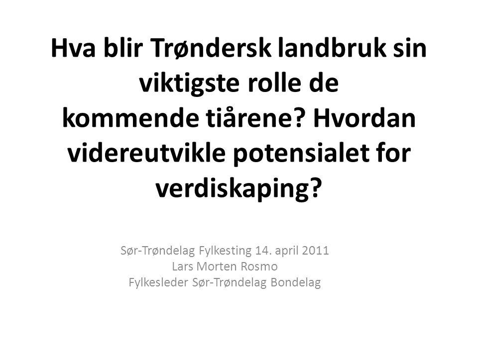 Hva blir Trøndersk landbruk sin viktigste rolle de kommende tiårene? Hvordan videreutvikle potensialet for verdiskaping? Sør-Trøndelag Fylkesting 14.