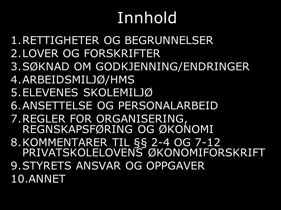 Innhold 1.RETTIGHETER OG BEGRUNNELSER 2.LOVER OG FORSKRIFTER 3.SØKNAD OM GODKJENNING/ENDRINGER 4.ARBEIDSMILJØ/HMS 5.ELEVENES SKOLEMILJØ 6.ANSETTELSE OG PERSONALARBEID 7.REGLER FOR ORGANISERING, REGNSKAPSFØRING OG ØKONOMI 8.KOMMENTARER TIL §§ 2-4 OG 7-12 PRIVATSKOLELOVENS ØKONOMIFORSKRIFT 9.STYRETS ANSVAR OG OPPGAVER 10.ANNET