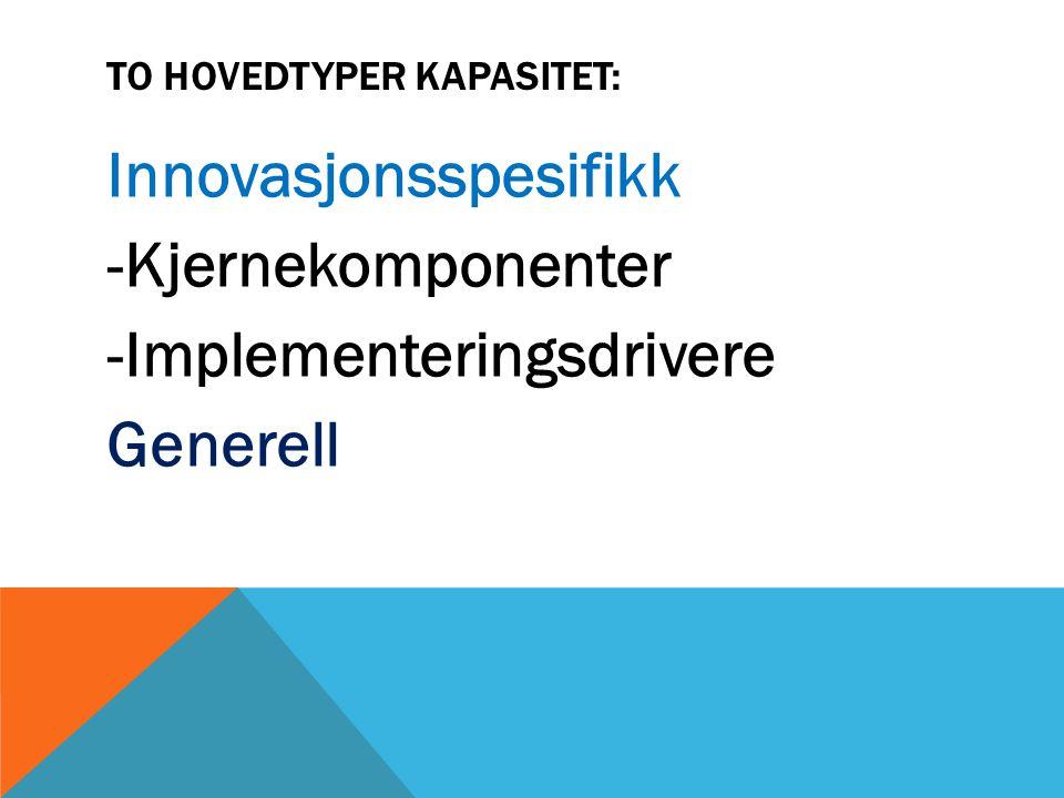 TO HOVEDTYPER KAPASITET: Innovasjonsspesifikk -Kjernekomponenter -Implementeringsdrivere Generell