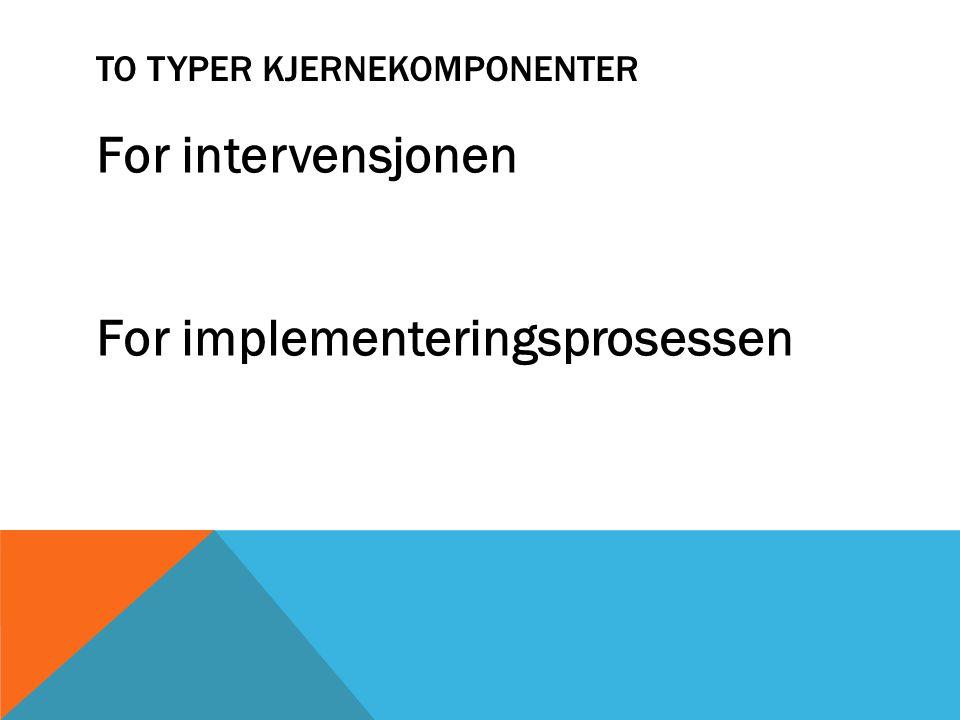 TO TYPER KJERNEKOMPONENTER For intervensjonen For implementeringsprosessen