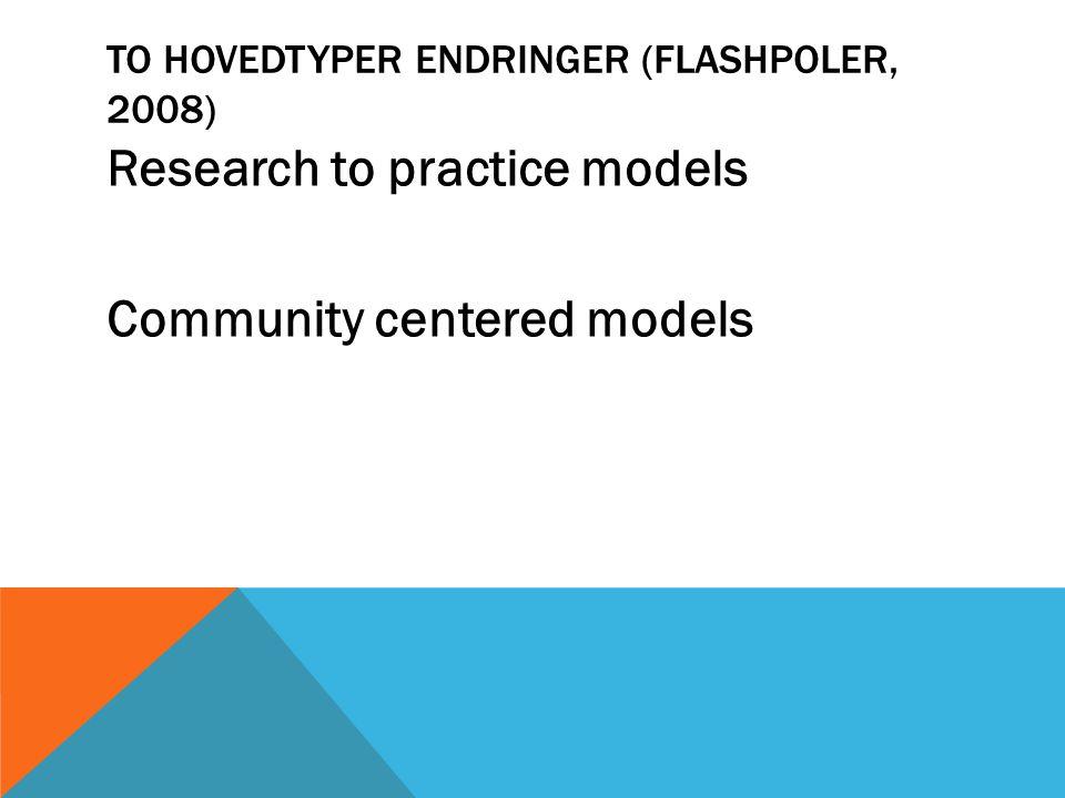TO HOVEDTYPER ENDRINGER (FLASHPOLER, 2008) Research to practice models Community centered models