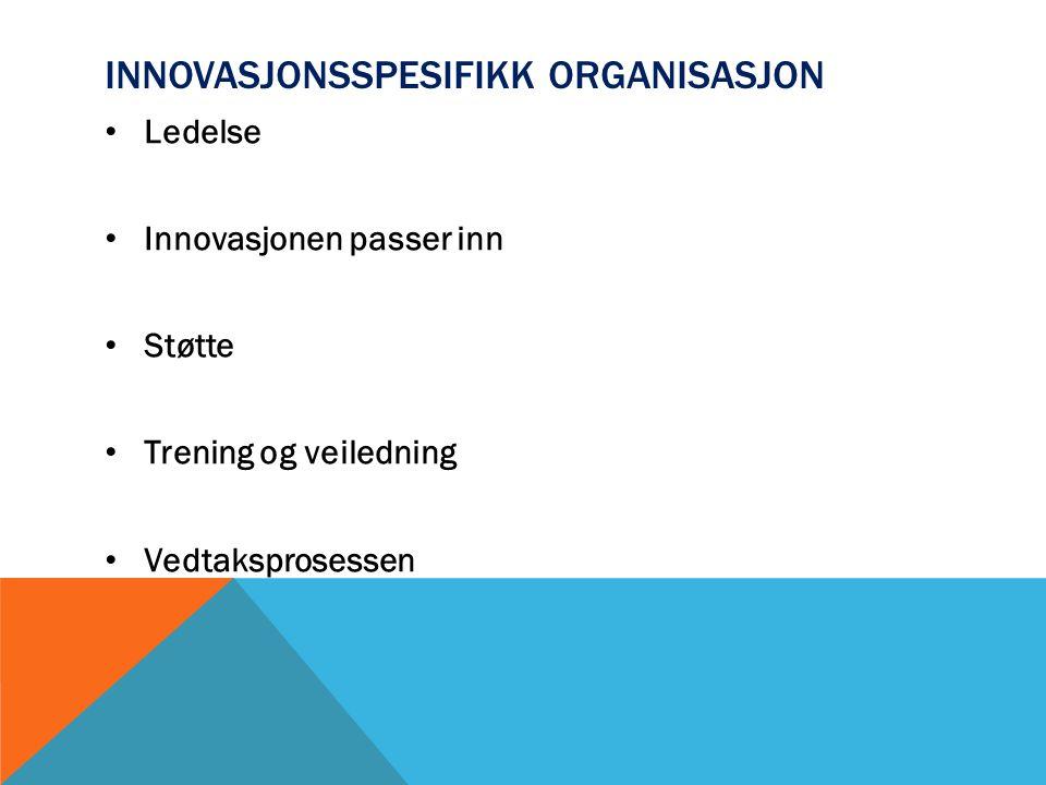 INNOVASJONSSPESIFIKK ORGANISASJON Ledelse Innovasjonen passer inn Støtte Trening og veiledning Vedtaksprosessen