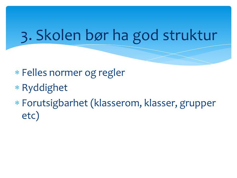  Felles normer og regler  Ryddighet  Forutsigbarhet (klasserom, klasser, grupper etc) 3. Skolen bør ha god struktur