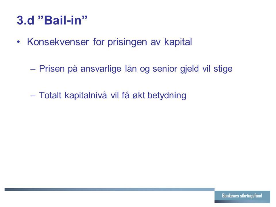 3.d Bail-in Konsekvenser for prisingen av kapital –Prisen på ansvarlige lån og senior gjeld vil stige –Totalt kapitalnivå vil få økt betydning