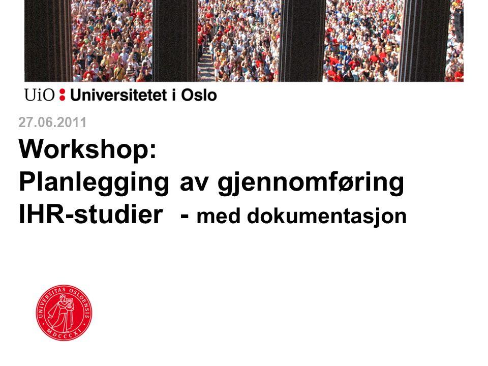27.06.2011 Workshop: Planlegging av gjennomføring IHR-studier - med dokumentasjon