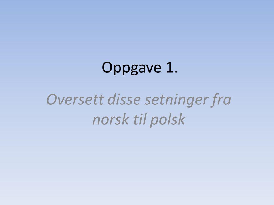 Oppgave 1. Oversett disse setninger fra norsk til polsk