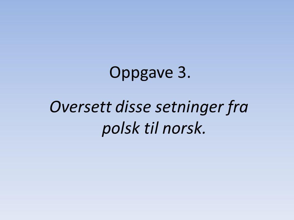 Oppgave 3. Oversett disse setninger fra polsk til norsk.
