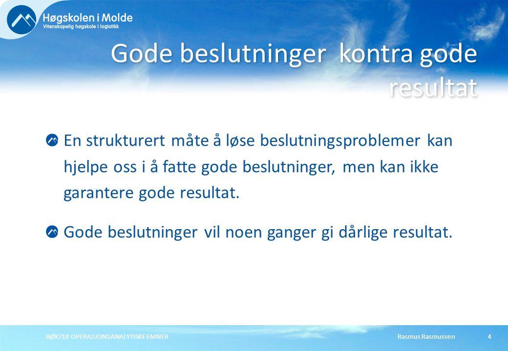 Rasmus RasmussenBØK710 OPERASJONSANALYTISKE EMNER4 En strukturert måte å løse beslutningsproblemer kan hjelpe oss i å fatte gode beslutninger, men kan ikke garantere gode resultat.