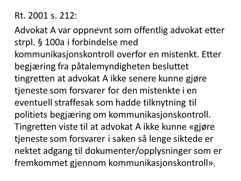 Rt. 2001 s. 212: Advokat A var oppnevnt som offentlig advokat etter strpl. § 100a i forbindelse med kommunikasjonskontroll overfor en mistenkt. Etter
