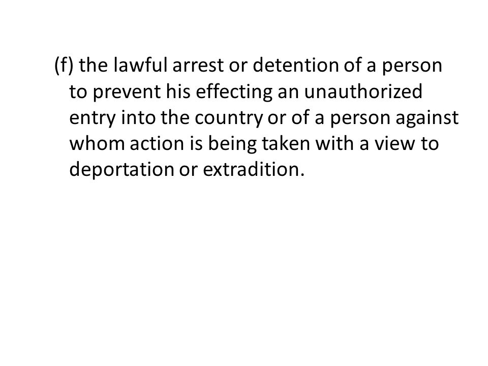 (f) the lawful arrest or detention of a person to prevent his effecting an unauthorized entry into the country or of a person against whom action is b