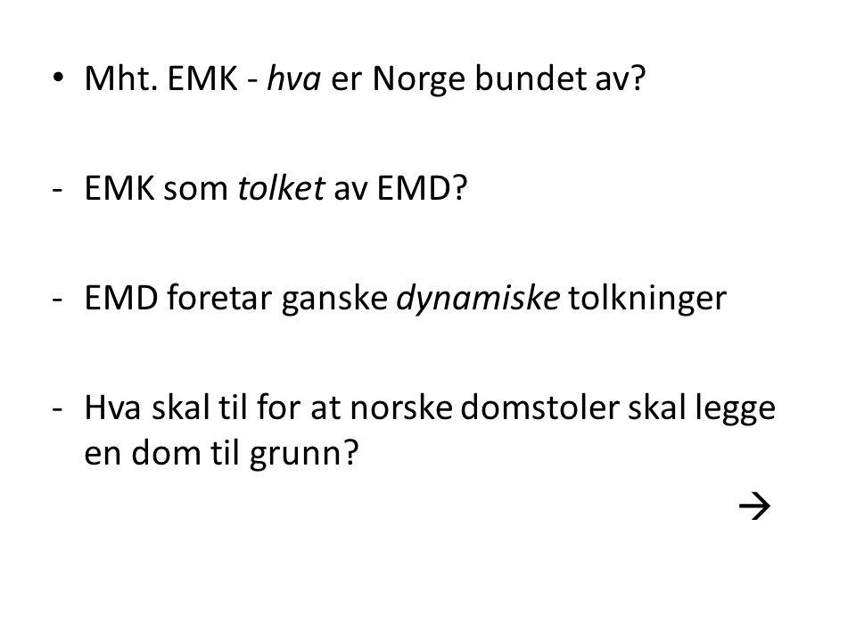 Mht. EMK - hva er Norge bundet av? -EMK som tolket av EMD? -EMD foretar ganske dynamiske tolkninger -Hva skal til for at norske domstoler skal legge e