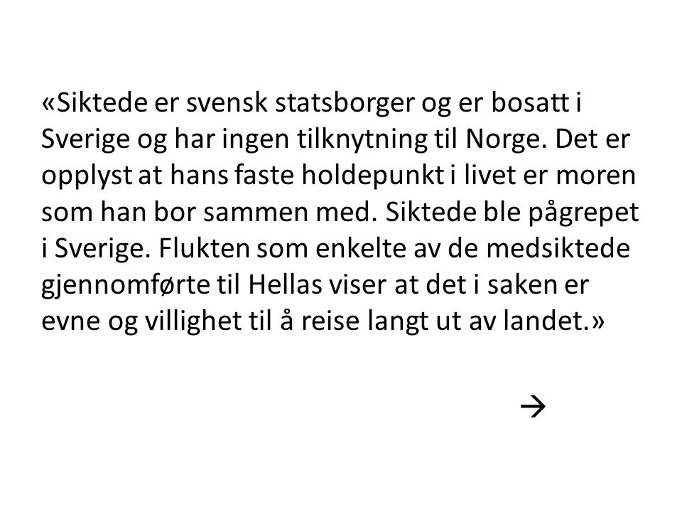 «Siktede er svensk statsborger og er bosatt i Sverige og har ingen tilknytning til Norge. Det er opplyst at hans faste holdepunkt i livet er moren som