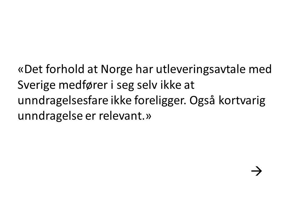 «Det forhold at Norge har utleveringsavtale med Sverige medfører i seg selv ikke at unndragelsesfare ikke foreligger. Også kortvarig unndragelse er re