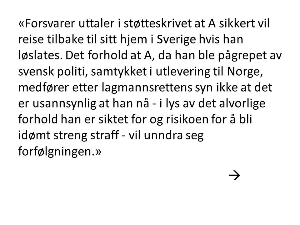 «Forsvarer uttaler i støtteskrivet at A sikkert vil reise tilbake til sitt hjem i Sverige hvis han løslates. Det forhold at A, da han ble pågrepet av