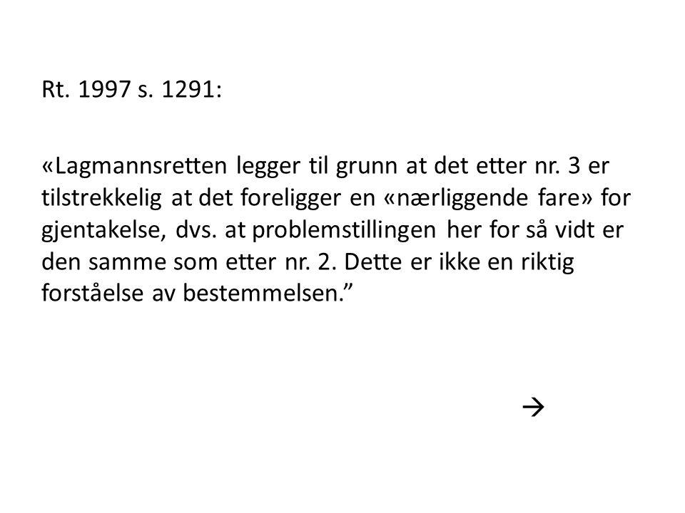 Rt. 1997 s. 1291: «Lagmannsretten legger til grunn at det etter nr. 3 er tilstrekkelig at det foreligger en «nærliggende fare» for gjentakelse, dvs. a