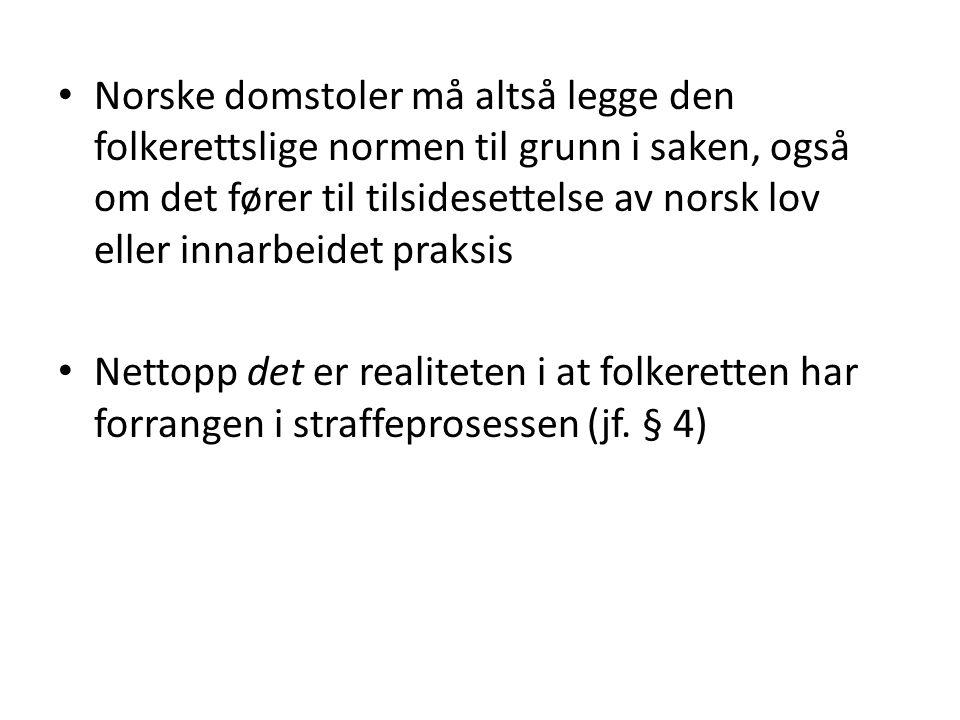 Norske domstoler må altså legge den folkerettslige normen til grunn i saken, også om det fører til tilsidesettelse av norsk lov eller innarbeidet prak