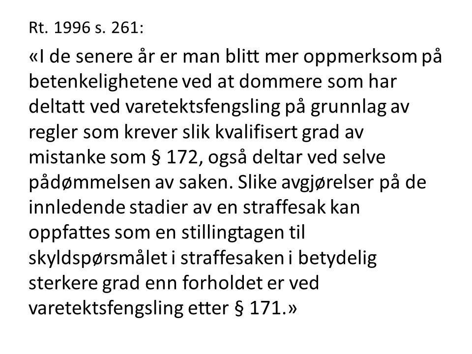 Rt. 1996 s. 261: «I de senere år er man blitt mer oppmerksom på betenkelighetene ved at dommere som har deltatt ved varetektsfengsling på grunnlag av