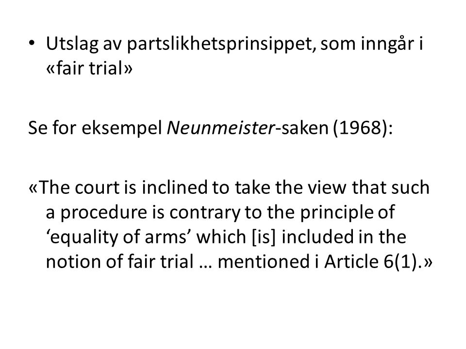 Utslag av partslikhetsprinsippet, som inngår i «fair trial» Se for eksempel Neunmeister-saken (1968): «The court is inclined to take the view that suc