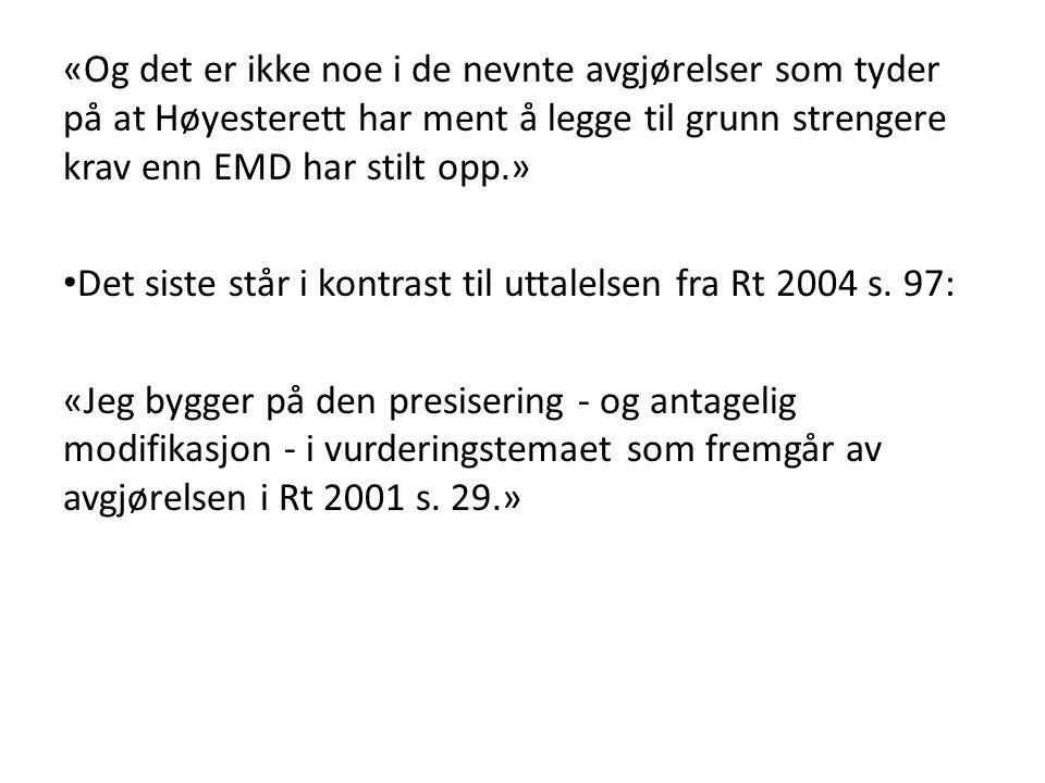 «Og det er ikke noe i de nevnte avgjørelser som tyder på at Høyesterett har ment å legge til grunn strengere krav enn EMD har stilt opp.» Det siste står i kontrast til uttalelsen fra Rt 2004 s.