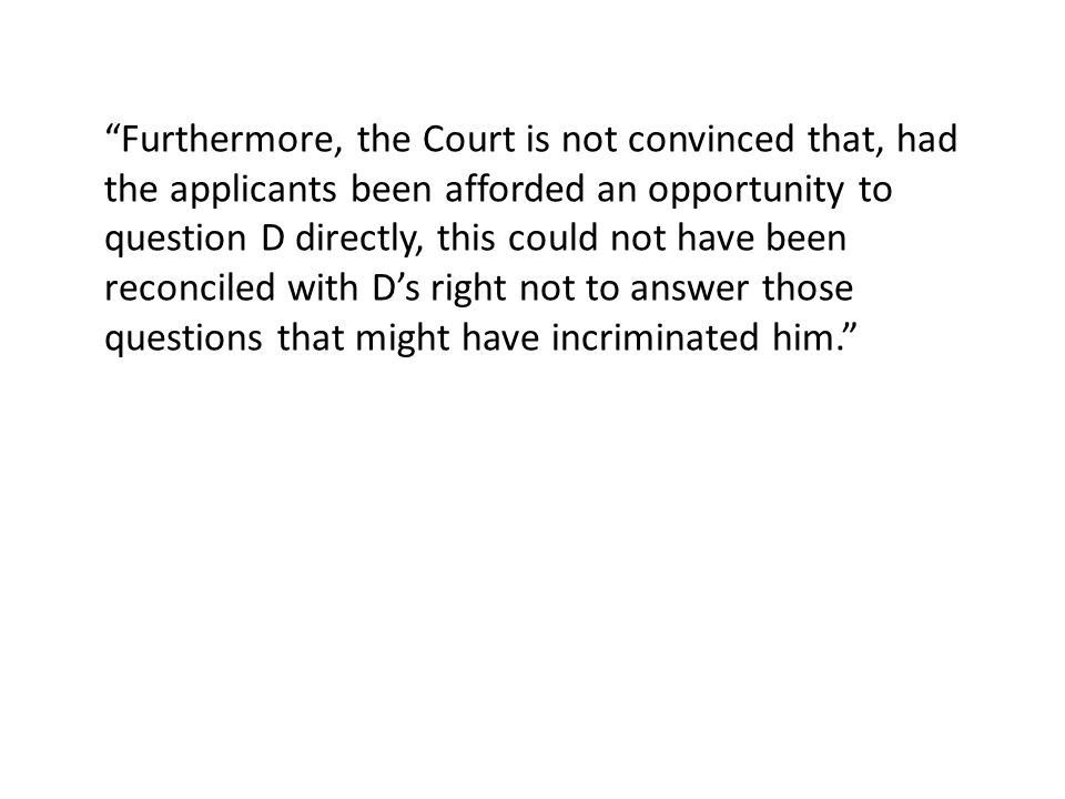 Furthermore, the Court is not convinced that, had the applicants been afforded an opportunity to question D directly, this could not have been reconciled with D's right not to answer those questions that might have incriminated him.
