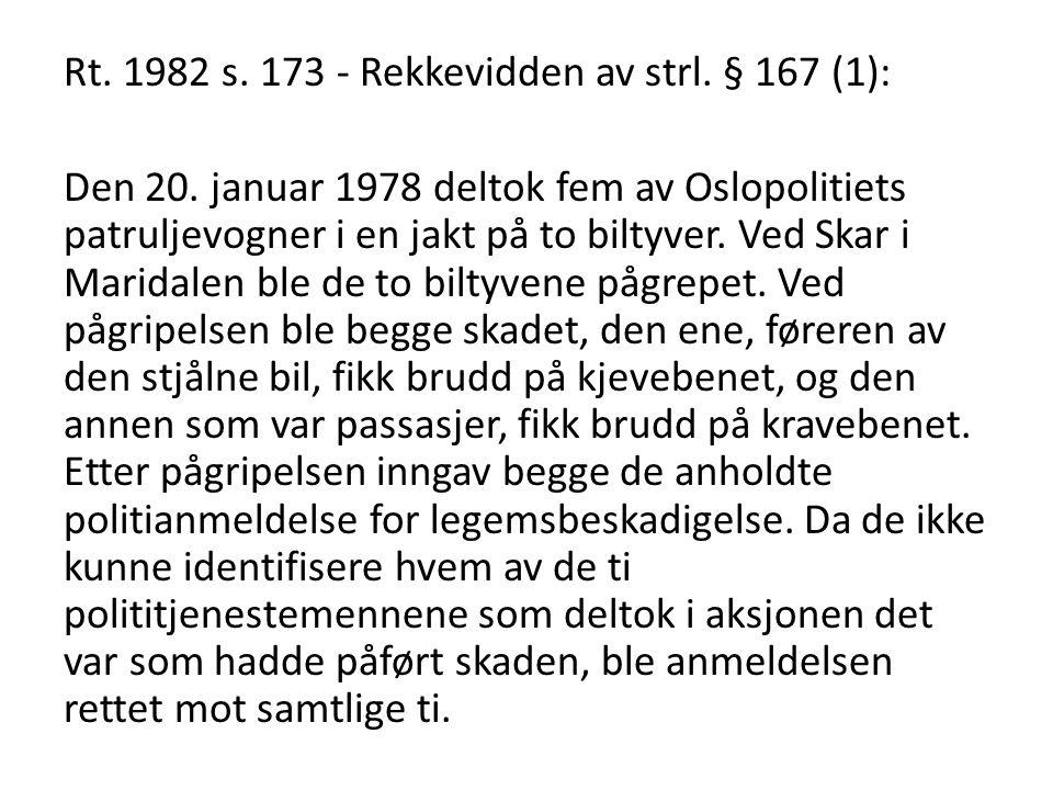 Rt. 1982 s. 173 - Rekkevidden av strl. § 167 (1): Den 20. januar 1978 deltok fem av Oslopolitiets patruljevogner i en jakt på to biltyver. Ved Skar i
