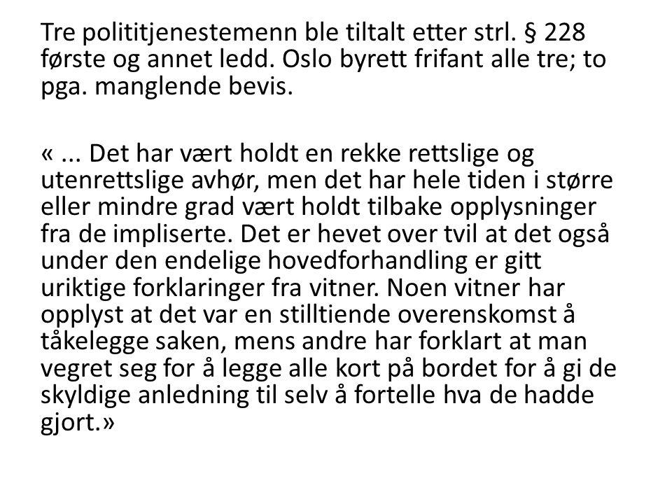 Tre polititjenestemenn ble tiltalt etter strl. § 228 første og annet ledd. Oslo byrett frifant alle tre; to pga. manglende bevis. «... Det har vært ho
