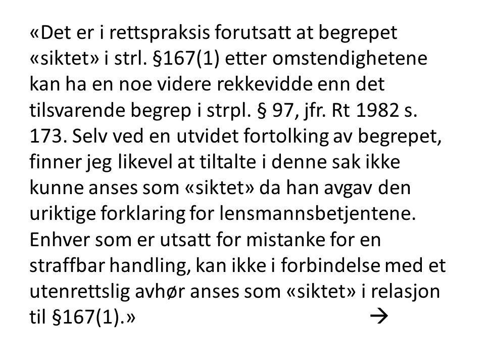 «Det er i rettspraksis forutsatt at begrepet «siktet» i strl. §167(1) etter omstendighetene kan ha en noe videre rekkevidde enn det tilsvarende begrep