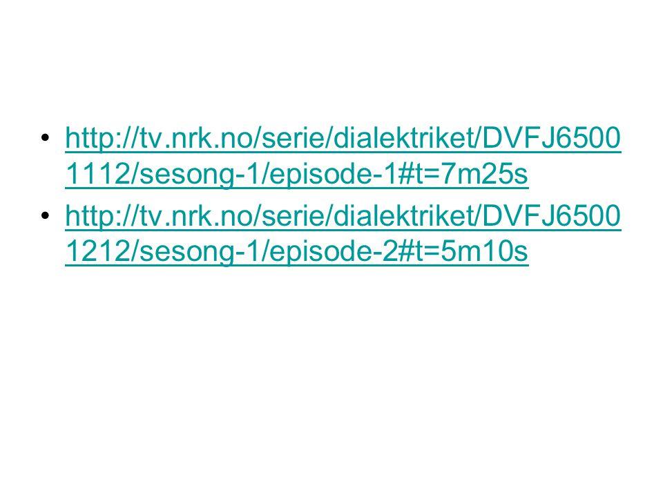 http://tv.nrk.no/serie/dialektriket/DVFJ6500 1112/sesong-1/episode-1#t=7m25shttp://tv.nrk.no/serie/dialektriket/DVFJ6500 1112/sesong-1/episode-1#t=7m25s http://tv.nrk.no/serie/dialektriket/DVFJ6500 1212/sesong-1/episode-2#t=5m10shttp://tv.nrk.no/serie/dialektriket/DVFJ6500 1212/sesong-1/episode-2#t=5m10s