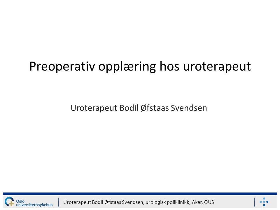 Uroterapeut Bodil Øfstaas Svendsen, urologisk poliklinikk, Aker, OUS Preoperativ opplæring hos uroterapeut Uroterapeut Bodil Øfstaas Svendsen