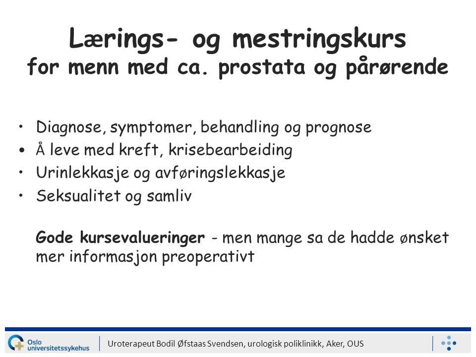 Uroterapeut Bodil Øfstaas Svendsen, urologisk poliklinikk, Aker, OUS L æ rings- og mestringskurs for menn med ca. prostata og pårørende Diagnose, symp