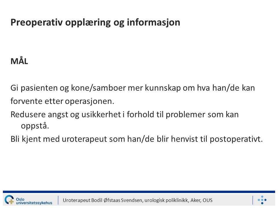 Uroterapeut Bodil Øfstaas Svendsen, urologisk poliklinikk, Aker, OUS Preoperativ opplæring og informasjon MÅL Gi pasienten og kone/samboer mer kunnska