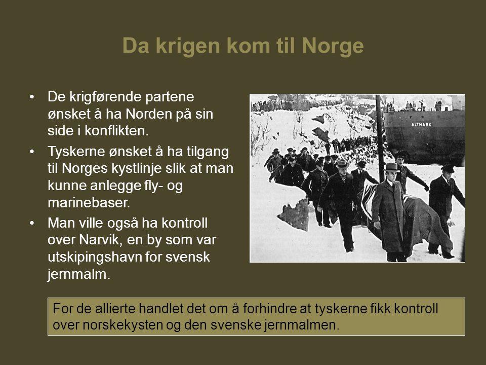 Da krigen kom til Norge De krigførende partene ønsket å ha Norden på sin side i konflikten. Tyskerne ønsket å ha tilgang til Norges kystlinje slik at